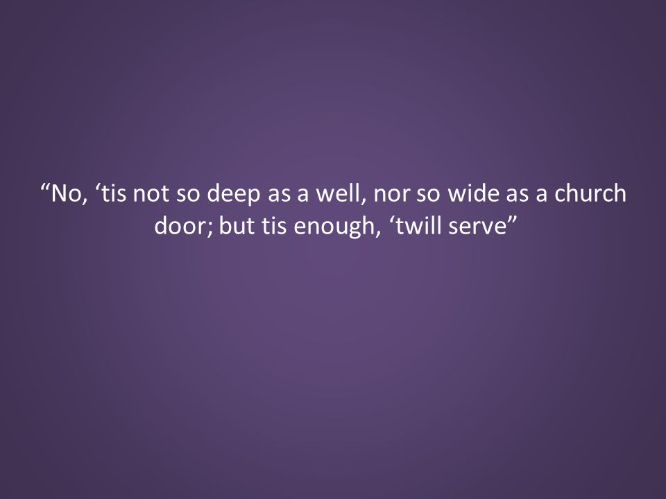 No, 'tis not so deep as a well, nor so wide as a church door; but tis enough, 'twill serve