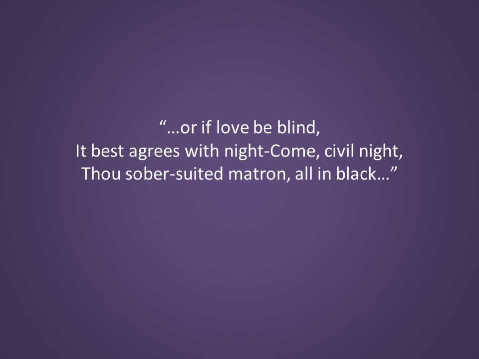 …or if love be blind, It best agrees with night-Come, civil night, Thou sober-suited matron, all in black…
