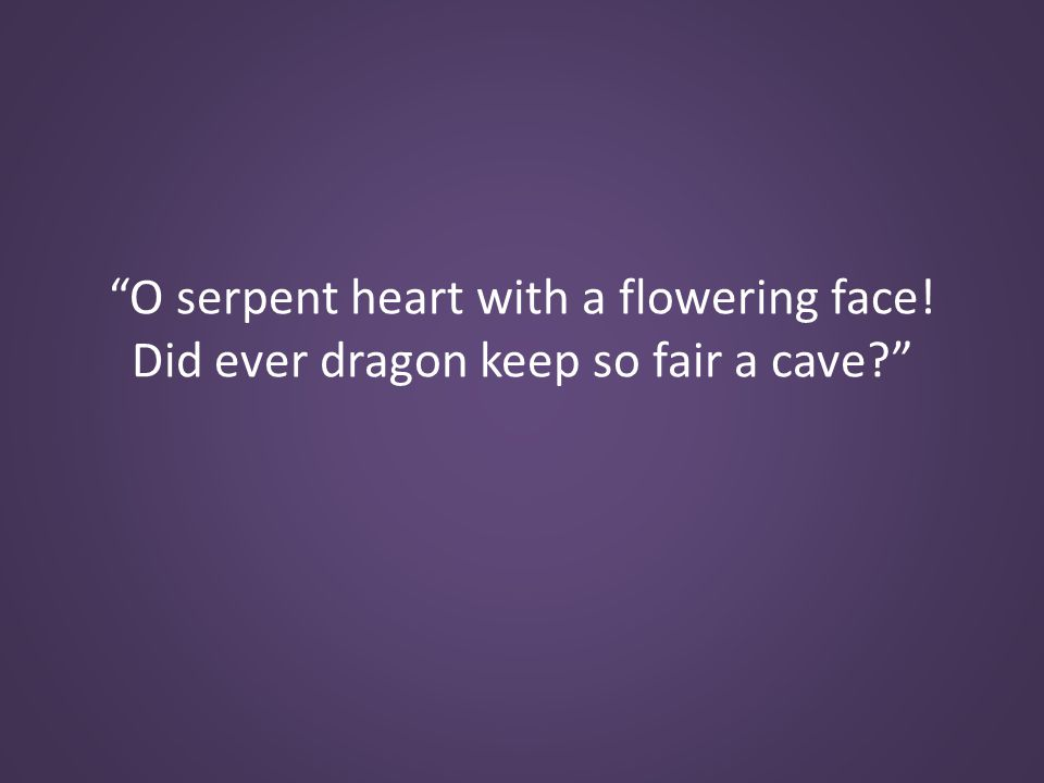 O serpent heart with a flowering face! Did ever dragon keep so fair a cave