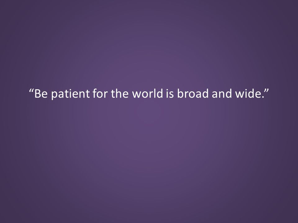 Be patient for the world is broad and wide.