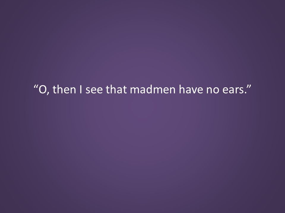 O, then I see that madmen have no ears.