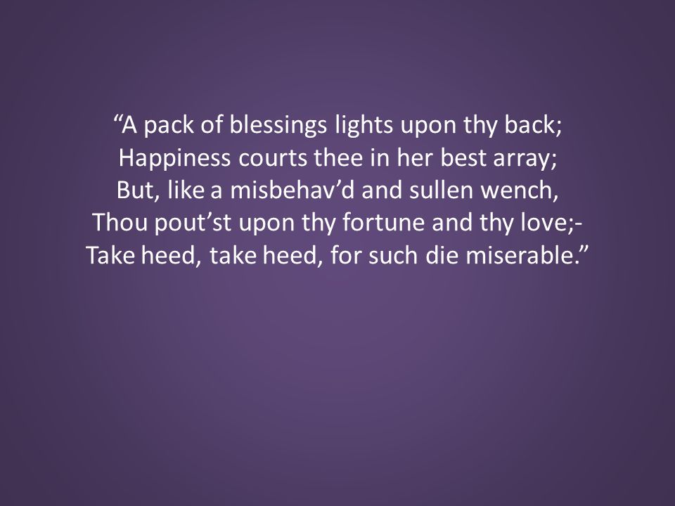 A pack of blessings lights upon thy back; Happiness courts thee in her best array; But, like a misbehav'd and sullen wench, Thou pout'st upon thy fortune and thy love;- Take heed, take heed, for such die miserable.