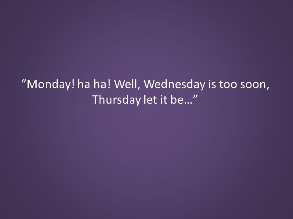 Monday! ha ha! Well, Wednesday is too soon, Thursday let it be…