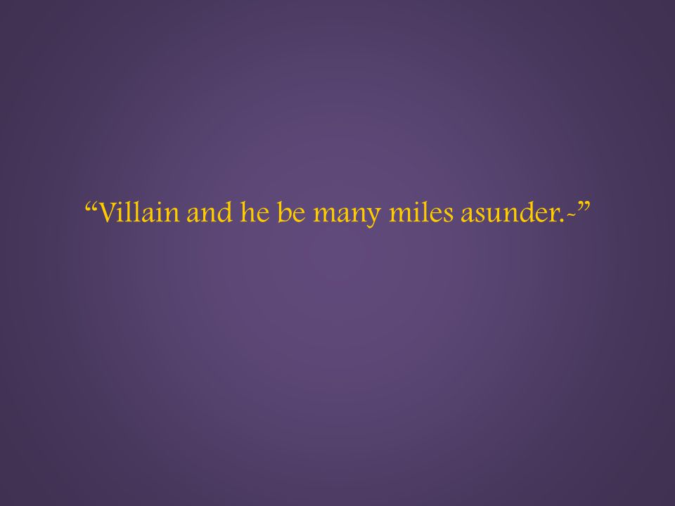 Villain and he be many miles asunder.-