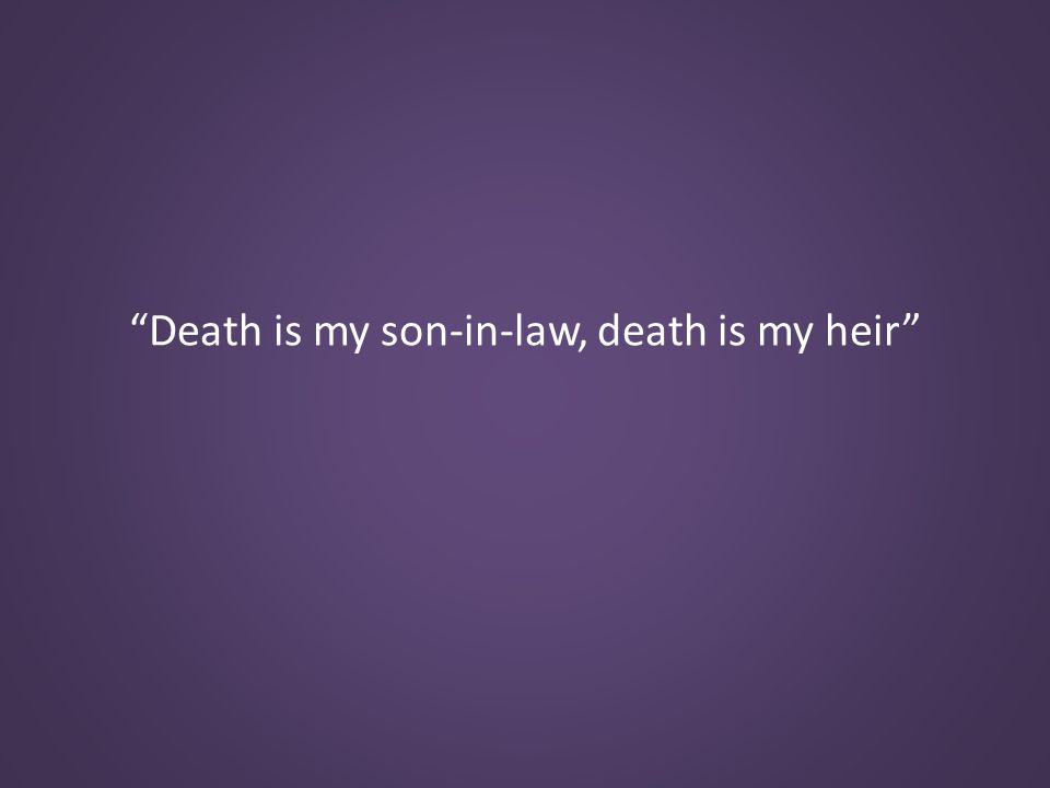 Death is my son-in-law, death is my heir