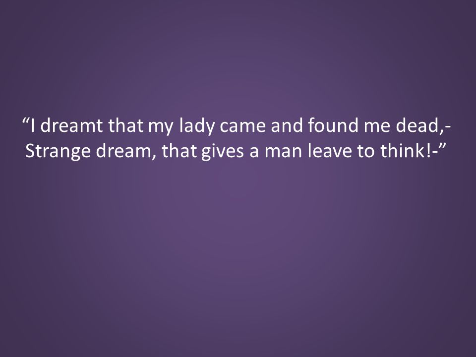 I dreamt that my lady came and found me dead,- Strange dream, that gives a man leave to think!-