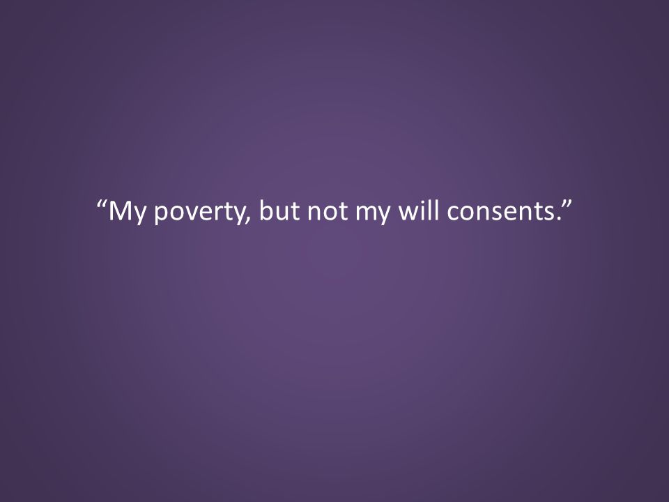 My poverty, but not my will consents.