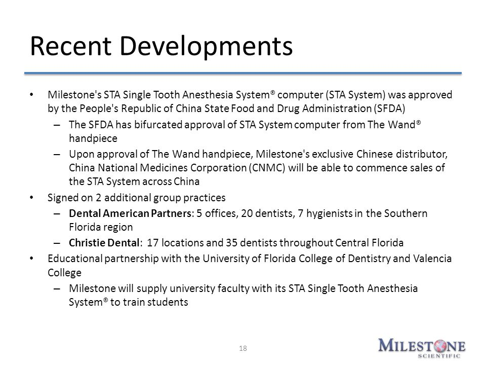 Recent Developments Milestone's STA Single Tooth Anesthesia System® computer (STA System) was approved by the People's Republic of China State Food an