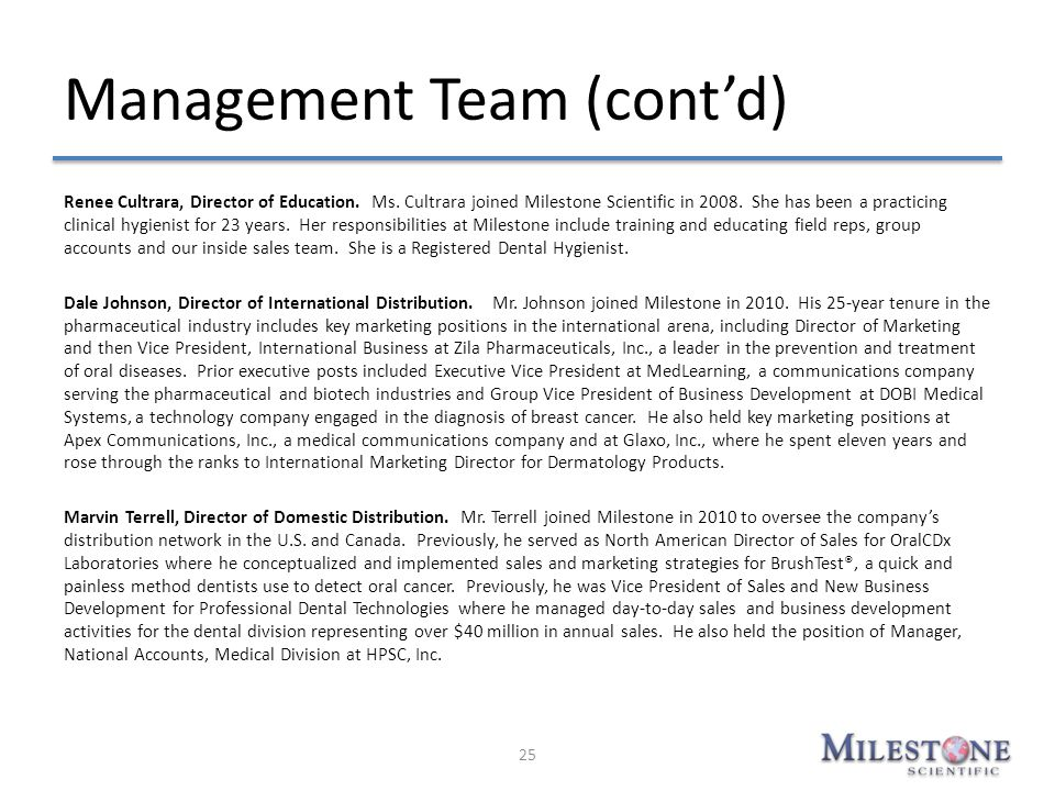 Management Team (cont'd) Renee Cultrara, Director of Education. Ms. Cultrara joined Milestone Scientific in 2008. She has been a practicing clinical h