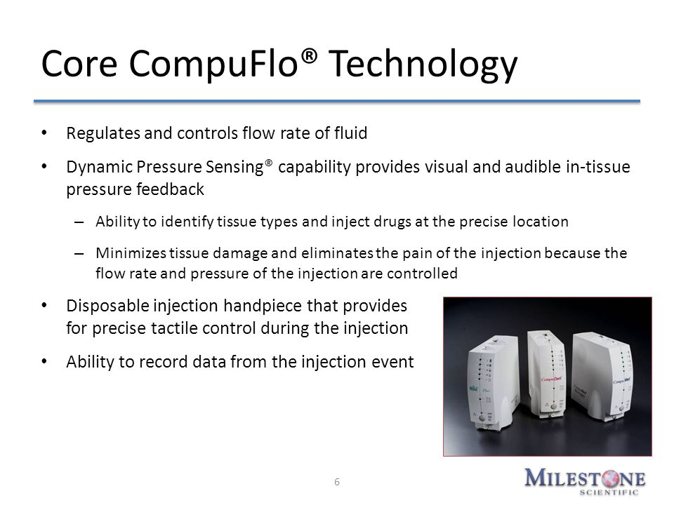 Core CompuFlo® Technology Regulates and controls flow rate of fluid Dynamic Pressure Sensing® capability provides visual and audible in-tissue pressur
