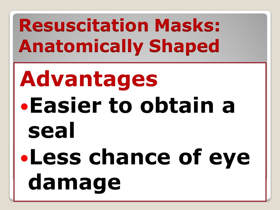 Advantages Easier to obtain a seal Less chance of eye damage