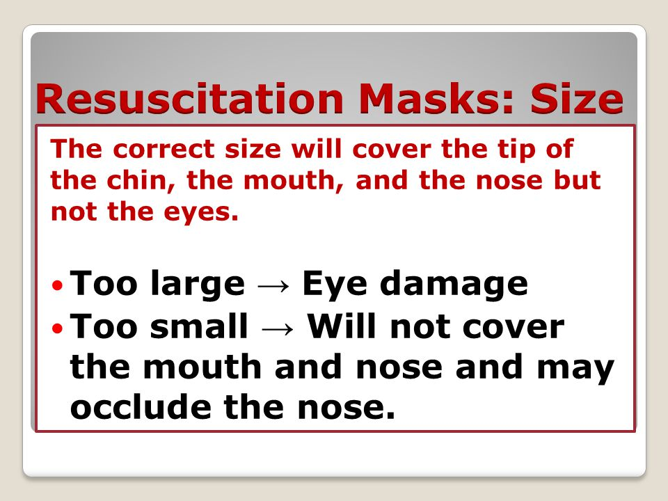 The correct size will cover the tip of the chin, the mouth, and the nose but not the eyes. Too large → Eye damage Too small → Will not cover the mouth