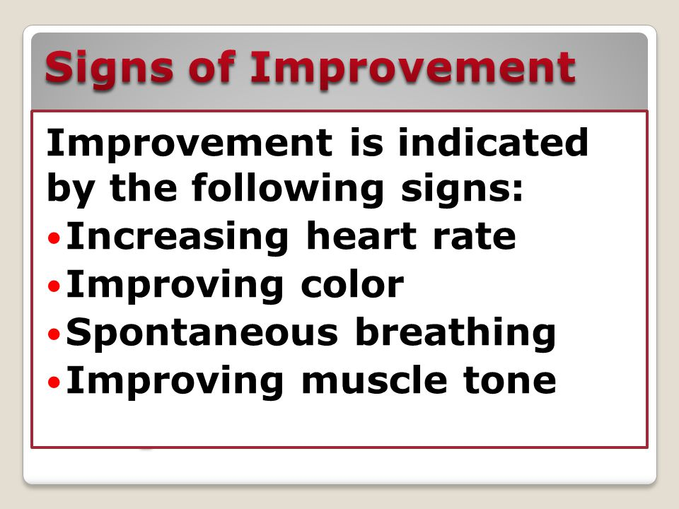 Improvement is indicated by the following signs: Increasing heart rate Improving color Spontaneous breathing Improving muscle tone