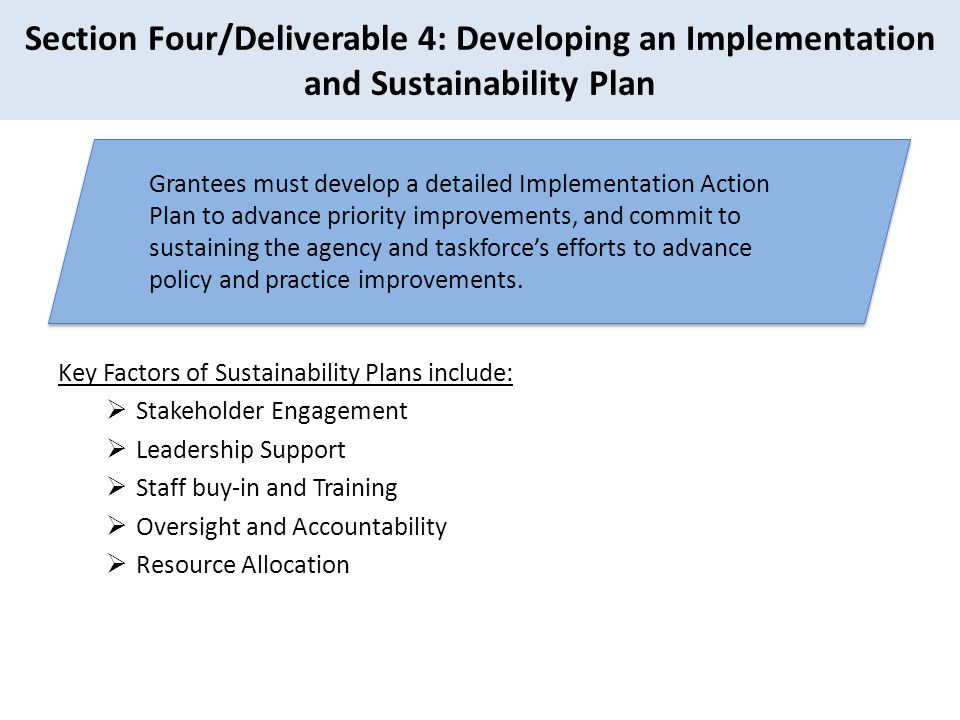 Section Four/Deliverable 4: Developing an Implementation and Sustainability Plan Key Factors of Sustainability Plans include:  Stakeholder Engagement  Leadership Support  Staff buy-in and Training  Oversight and Accountability  Resource Allocation Grantees must develop a detailed Implementation Action Plan to advance priority improvements, and commit to sustaining the agency and taskforce's efforts to advance policy and practice improvements.