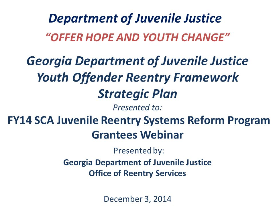 Department of Juvenile Justice OFFER HOPE AND YOUTH CHANGE Georgia Department of Juvenile Justice Youth Offender Reentry Framework Strategic Plan Presented to: FY14 SCA Juvenile Reentry Systems Reform Program Grantees Webinar Presented by: Georgia Department of Juvenile Justice Office of Reentry Services December 3, 2014