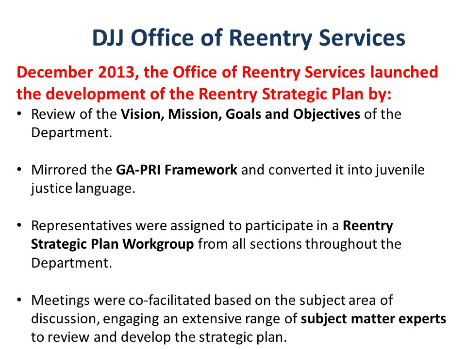 DJJ Office of Reentry Services December 2013, the Office of Reentry Services launched the development of the Reentry Strategic Plan by: Review of the Vision, Mission, Goals and Objectives of the Department.