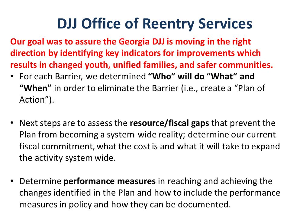 DJJ Office of Reentry Services Our goal was to assure the Georgia DJJ is moving in the right direction by identifying key indicators for improvements which results in changed youth, unified families, and safer communities.