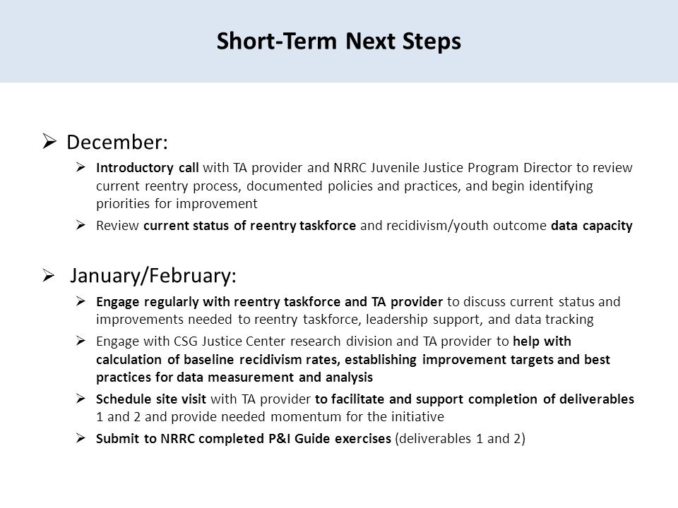 Short-Term Next Steps  December:  Introductory call with TA provider and NRRC Juvenile Justice Program Director to review current reentry process, documented policies and practices, and begin identifying priorities for improvement  Review current status of reentry taskforce and recidivism/youth outcome data capacity  January/February:  Engage regularly with reentry taskforce and TA provider to discuss current status and improvements needed to reentry taskforce, leadership support, and data tracking  Engage with CSG Justice Center research division and TA provider to help with calculation of baseline recidivism rates, establishing improvement targets and best practices for data measurement and analysis  Schedule site visit with TA provider to facilitate and support completion of deliverables 1 and 2 and provide needed momentum for the initiative  Submit to NRRC completed P&I Guide exercises (deliverables 1 and 2)