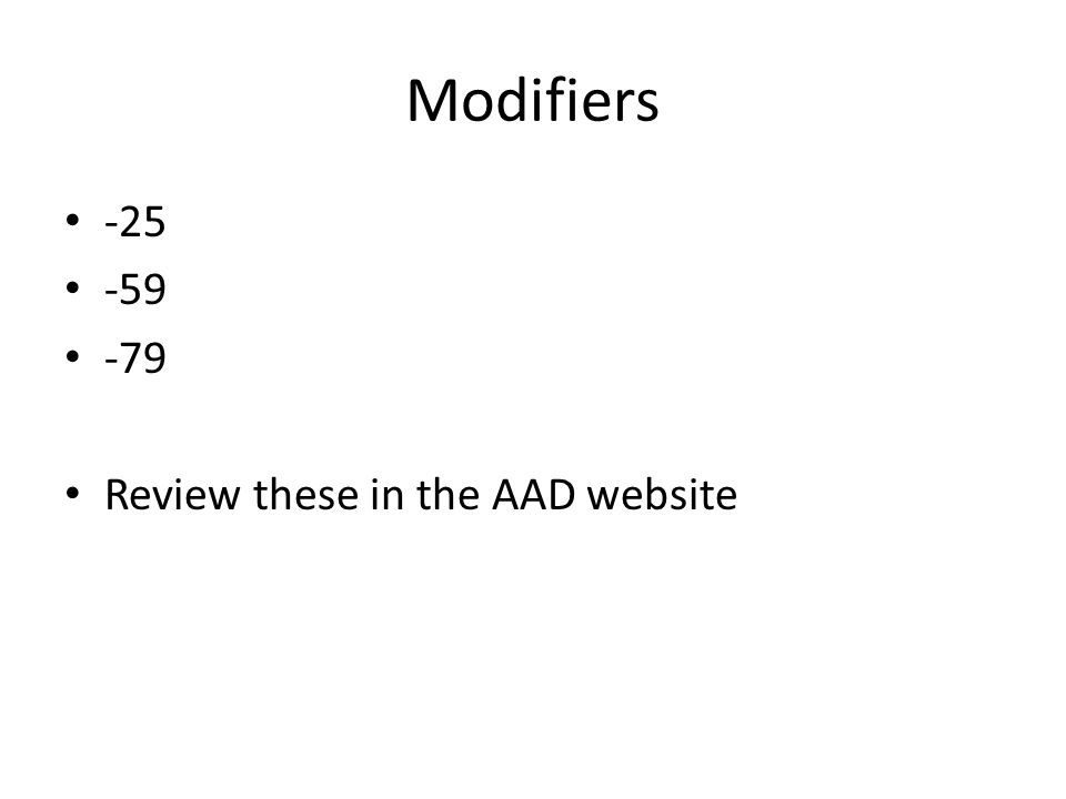Modifiers -25 -59 -79 Review these in the AAD website