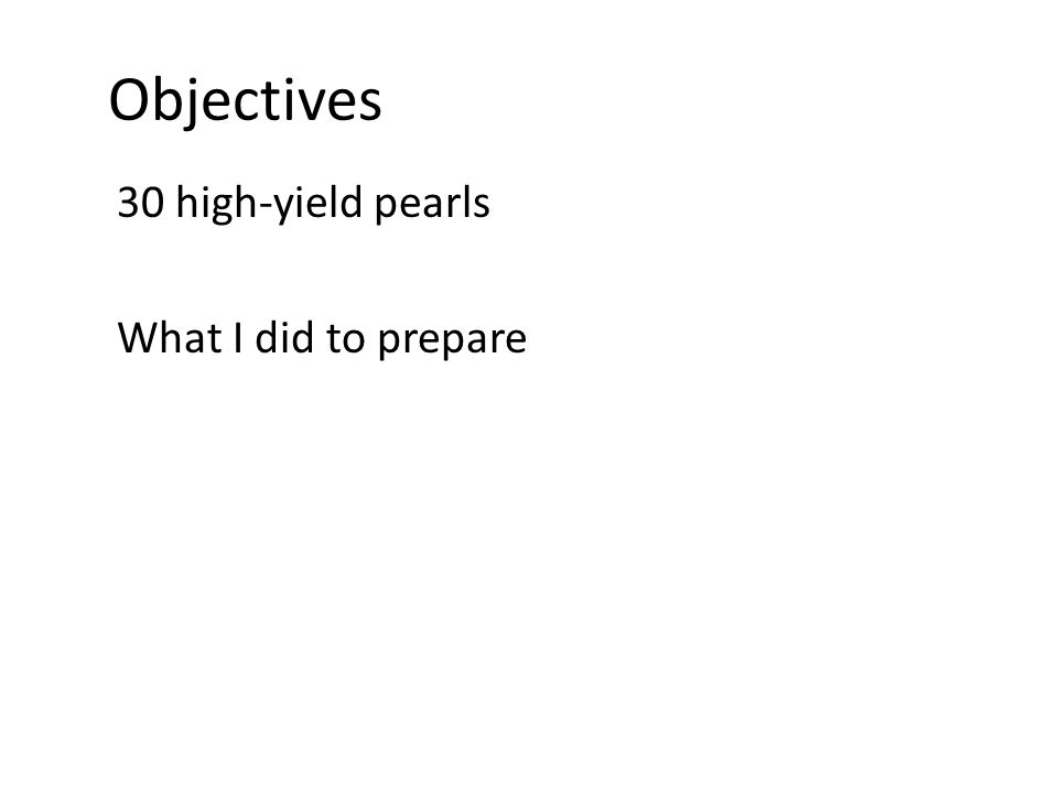 Objectives 30 high-yield pearls What I did to prepare