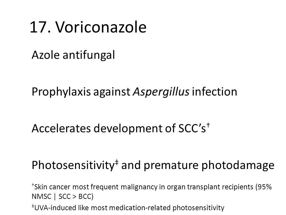 17. Voriconazole Azole antifungal Prophylaxis against Aspergillus infection Accelerates development of SCC's † Photosensitivity ‡ and premature photod