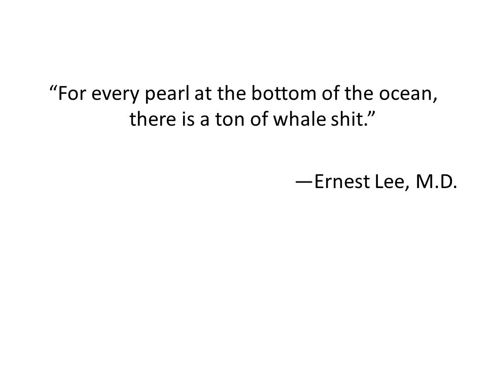 """""""For every pearl at the bottom of the ocean, there is a ton of whale shit."""" —Ernest Lee, M.D."""