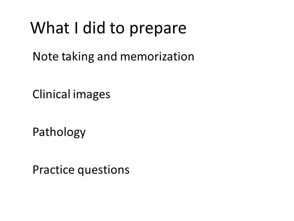 What I did to prepare Note taking and memorization Clinical images Pathology Practice questions