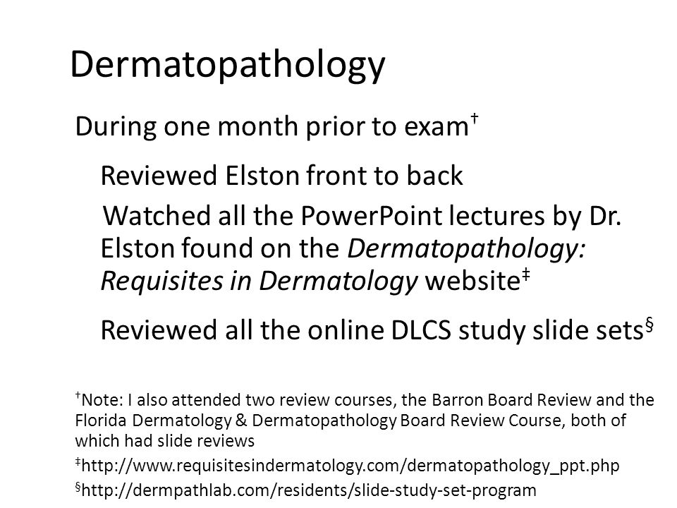Dermatopathology During one month prior to exam † Reviewed Elston front to back Watched all the PowerPoint lectures by Dr. Elston found on the Dermato