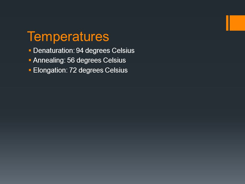 Temperatures  Denaturation: 94 degrees Celsius  Annealing: 56 degrees Celsius  Elongation: 72 degrees Celsius