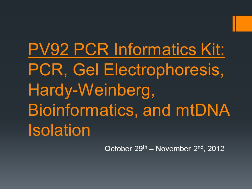PV92 PCR Informatics Kit: PCR, Gel Electrophoresis, Hardy-Weinberg, Bioinformatics, and mtDNA Isolation October 29 th – November 2 nd, 2012
