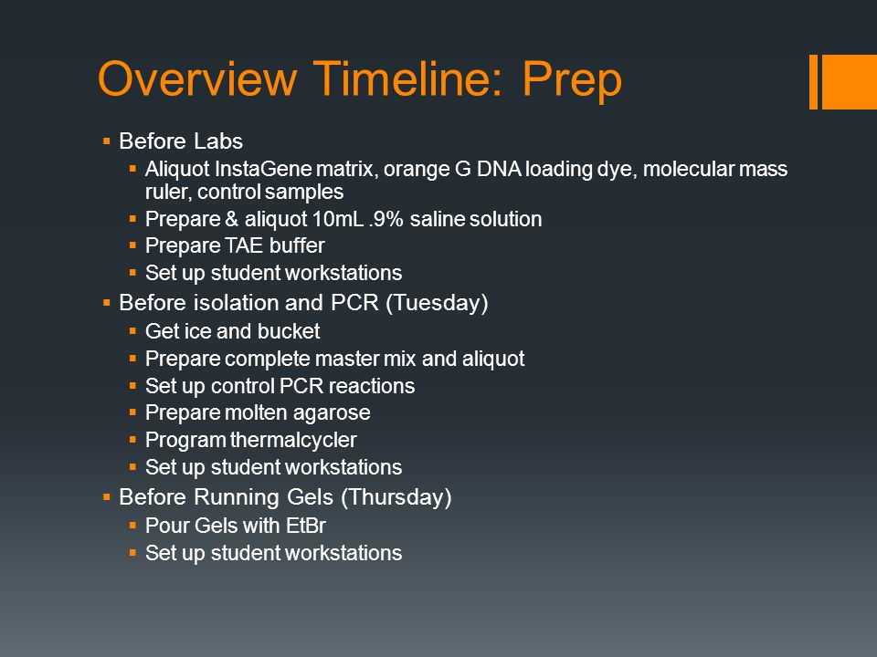 Overview Timeline: Prep  Before Labs  Aliquot InstaGene matrix, orange G DNA loading dye, molecular mass ruler, control samples  Prepare & aliquot 10mL.9% saline solution  Prepare TAE buffer  Set up student workstations  Before isolation and PCR (Tuesday)  Get ice and bucket  Prepare complete master mix and aliquot  Set up control PCR reactions  Prepare molten agarose  Program thermalcycler  Set up student workstations  Before Running Gels (Thursday)  Pour Gels with EtBr  Set up student workstations
