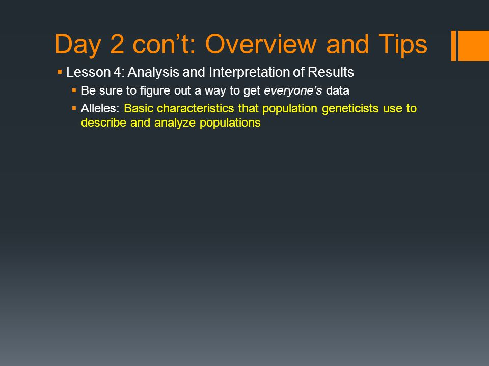 Day 2 con't: Overview and Tips  Lesson 4: Analysis and Interpretation of Results  Be sure to figure out a way to get everyone's data  Alleles: Basic characteristics that population geneticists use to describe and analyze populations