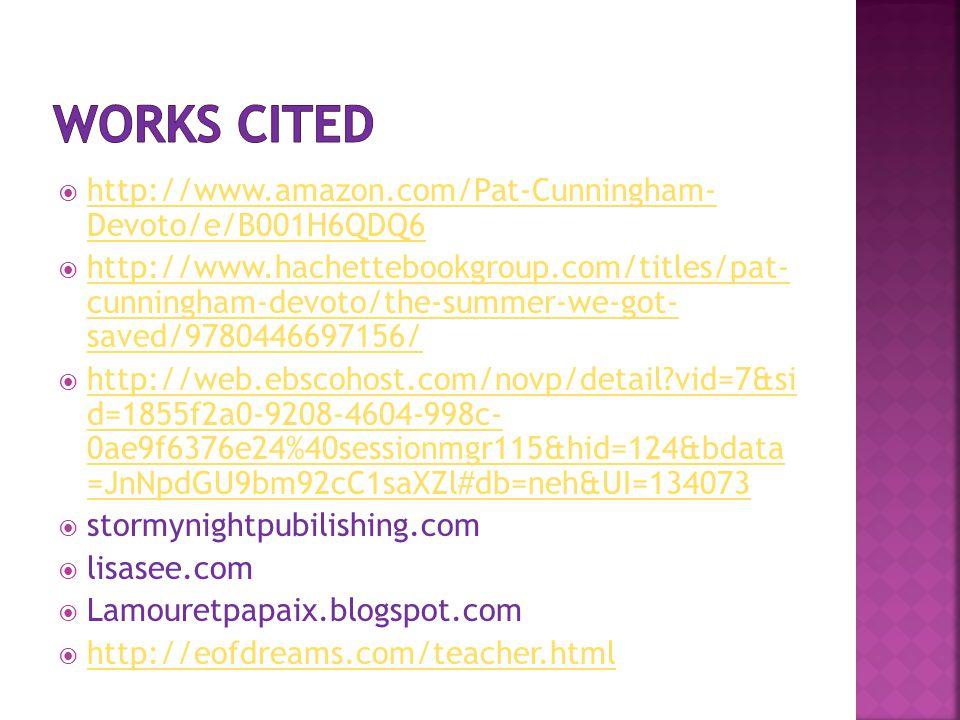 http://www.amazon.com/Pat-Cunningham- Devoto/e/B001H6QDQ6 http://www.amazon.com/Pat-Cunningham- Devoto/e/B001H6QDQ6  http://www.hachettebookgroup.com/titles/pat- cunningham-devoto/the-summer-we-got- saved/9780446697156/ http://www.hachettebookgroup.com/titles/pat- cunningham-devoto/the-summer-we-got- saved/9780446697156/  http://web.ebscohost.com/novp/detail?vid=7&si d=1855f2a0-9208-4604-998c- 0ae9f6376e24%40sessionmgr115&hid=124&bdata =JnNpdGU9bm92cC1saXZl#db=neh&UI=134073 http://web.ebscohost.com/novp/detail?vid=7&si d=1855f2a0-9208-4604-998c- 0ae9f6376e24%40sessionmgr115&hid=124&bdata =JnNpdGU9bm92cC1saXZl#db=neh&UI=134073  stormynightpubilishing.com  lisasee.com  Lamouretpapaix.blogspot.com  http://eofdreams.com/teacher.html http://eofdreams.com/teacher.html