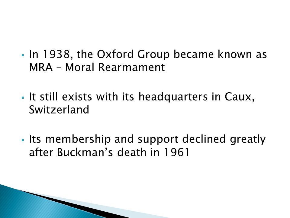  In 1938, the Oxford Group became known as MRA – Moral Rearmament  It still exists with its headquarters in Caux, Switzerland  Its membership and support declined greatly after Buckman's death in 1961