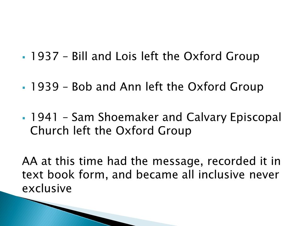  1937 – Bill and Lois left the Oxford Group  1939 – Bob and Ann left the Oxford Group  1941 – Sam Shoemaker and Calvary Episcopal Church left the Oxford Group AA at this time had the message, recorded it in text book form, and became all inclusive never exclusive