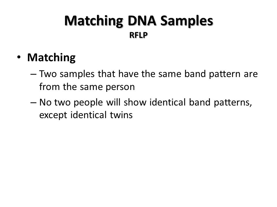 Matching DNA Samples RFLP Matching – Two samples that have the same band pattern are from the same person – No two people will show identical band patterns, except identical twins