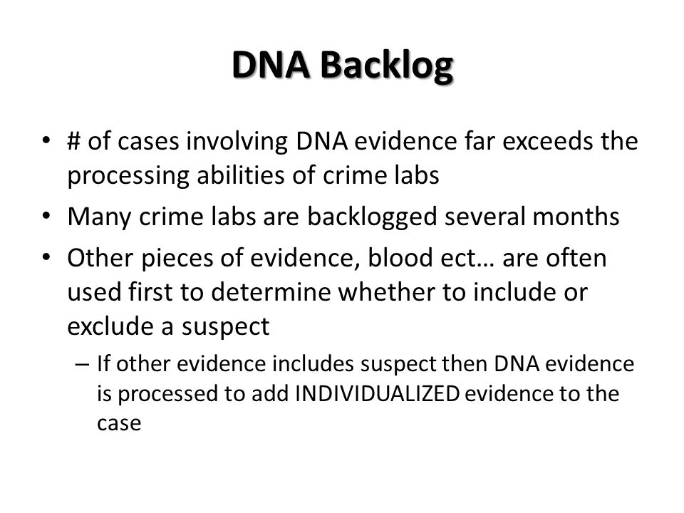 DNA Backlog # of cases involving DNA evidence far exceeds the processing abilities of crime labs Many crime labs are backlogged several months Other pieces of evidence, blood ect… are often used first to determine whether to include or exclude a suspect – If other evidence includes suspect then DNA evidence is processed to add INDIVIDUALIZED evidence to the case