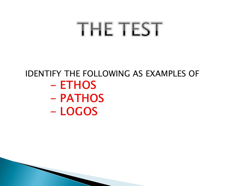 IDENTIFY THE FOLLOWING AS EXAMPLES OF - ETHOS - PATHOS - LOGOS