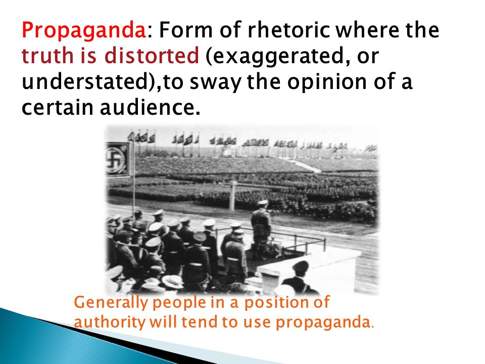 Propaganda: Form of rhetoric where the truth is distorted (exaggerated, or understated),to sway the opinion of a certain audience.