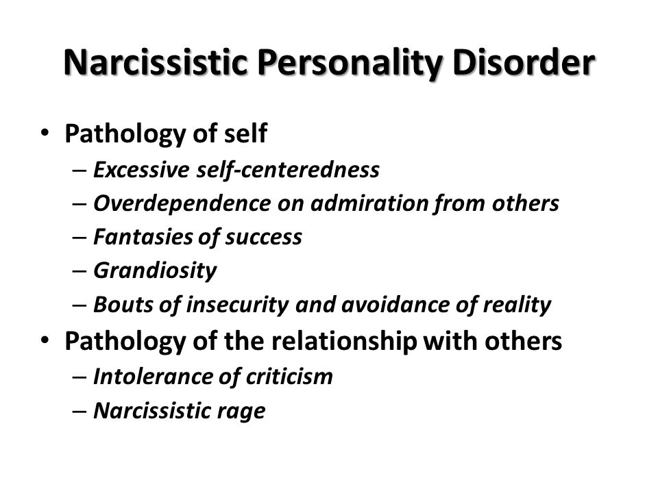 Narcissistic Personality Disorder Pathology of self – Excessive self-centeredness – Overdependence on admiration from others – Fantasies of success – Grandiosity – Bouts of insecurity and avoidance of reality Pathology of the relationship with others – Intolerance of criticism – Narcissistic rage