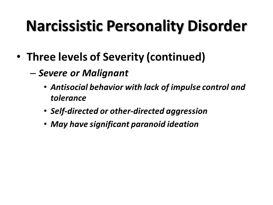 Narcissistic Personality Disorder Three levels of Severity (continued) – Severe or Malignant Antisocial behavior with lack of impulse control and tolerance Self-directed or other-directed aggression May have significant paranoid ideation