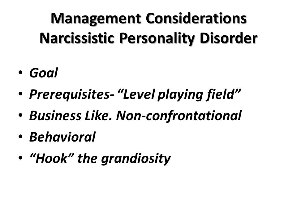 Management Considerations Narcissistic Personality Disorder Goal Prerequisites- Level playing field Business Like.