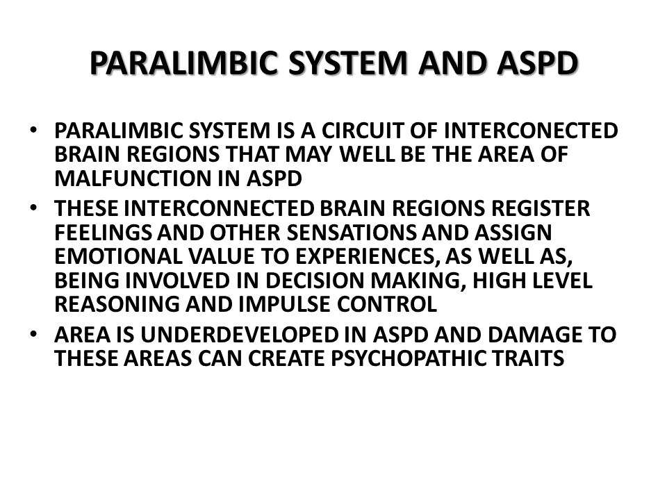 PARALIMBIC SYSTEM IS A CIRCUIT OF INTERCONECTED BRAIN REGIONS THAT MAY WELL BE THE AREA OF MALFUNCTION IN ASPD THESE INTERCONNECTED BRAIN REGIONS REGISTER FEELINGS AND OTHER SENSATIONS AND ASSIGN EMOTIONAL VALUE TO EXPERIENCES, AS WELL AS, BEING INVOLVED IN DECISION MAKING, HIGH LEVEL REASONING AND IMPULSE CONTROL AREA IS UNDERDEVELOPED IN ASPD AND DAMAGE TO THESE AREAS CAN CREATE PSYCHOPATHIC TRAITS