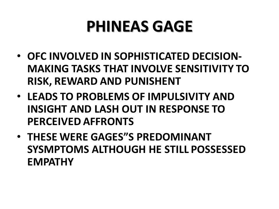 PHINEAS GAGE OFC INVOLVED IN SOPHISTICATED DECISION- MAKING TASKS THAT INVOLVE SENSITIVITY TO RISK, REWARD AND PUNISHENT LEADS TO PROBLEMS OF IMPULSIVITY AND INSIGHT AND LASH OUT IN RESPONSE TO PERCEIVED AFFRONTS THESE WERE GAGES S PREDOMINANT SYSMPTOMS ALTHOUGH HE STILL POSSESSED EMPATHY