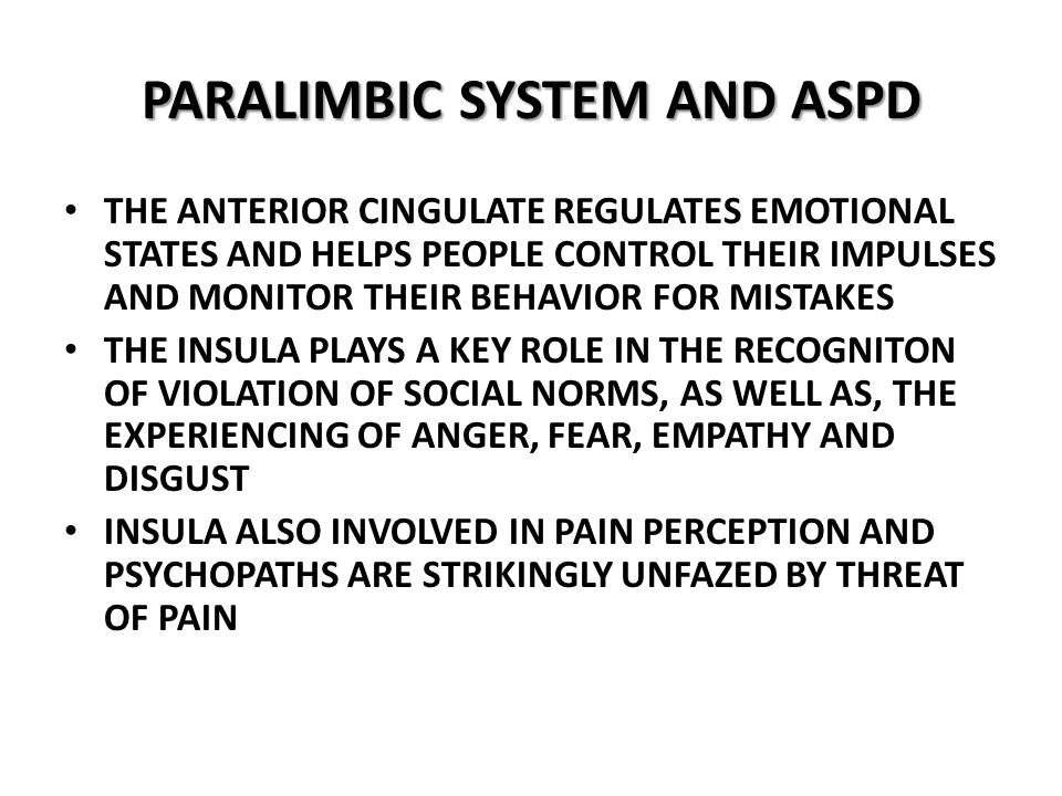 PARALIMBIC SYSTEM AND ASPD THE ANTERIOR CINGULATE REGULATES EMOTIONAL STATES AND HELPS PEOPLE CONTROL THEIR IMPULSES AND MONITOR THEIR BEHAVIOR FOR MISTAKES THE INSULA PLAYS A KEY ROLE IN THE RECOGNITON OF VIOLATION OF SOCIAL NORMS, AS WELL AS, THE EXPERIENCING OF ANGER, FEAR, EMPATHY AND DISGUST INSULA ALSO INVOLVED IN PAIN PERCEPTION AND PSYCHOPATHS ARE STRIKINGLY UNFAZED BY THREAT OF PAIN