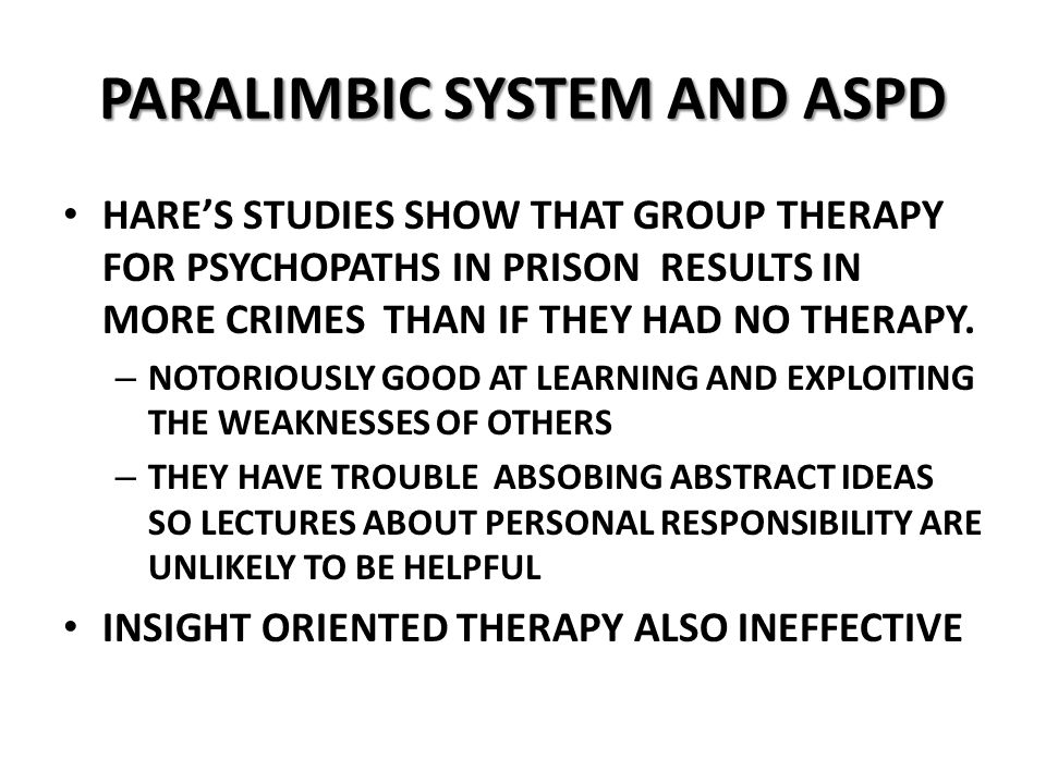 PARALIMBIC SYSTEM AND ASPD HARE'S STUDIES SHOW THAT GROUP THERAPY FOR PSYCHOPATHS IN PRISON RESULTS IN MORE CRIMES THAN IF THEY HAD NO THERAPY.