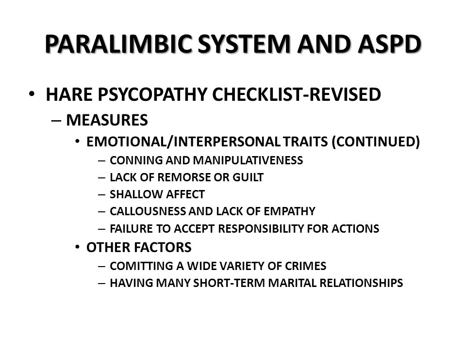 PARALIMBIC SYSTEM AND ASPD HARE PSYCOPATHY CHECKLIST-REVISED – MEASURES EMOTIONAL/INTERPERSONAL TRAITS (CONTINUED) – CONNING AND MANIPULATIVENESS – LACK OF REMORSE OR GUILT – SHALLOW AFFECT – CALLOUSNESS AND LACK OF EMPATHY – FAILURE TO ACCEPT RESPONSIBILITY FOR ACTIONS OTHER FACTORS – COMITTING A WIDE VARIETY OF CRIMES – HAVING MANY SHORT-TERM MARITAL RELATIONSHIPS