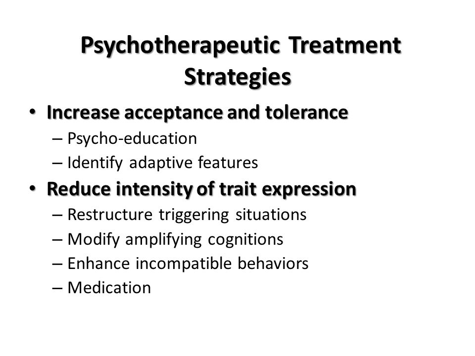 Psychotherapeutic Treatment Strategies Promote adaptive trait-based behavior Promote adaptive trait-based behavior – How and when to ask for help Create conducive environments Create conducive environments – Modify environment to match client instead of asking the client to adapt to the environment that has been problematic