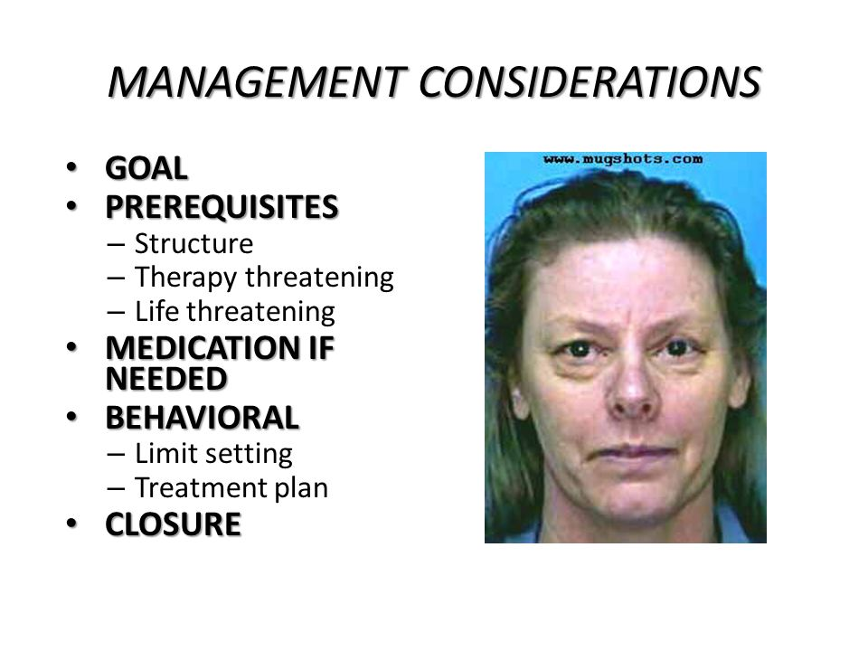 MANAGEMENT CONSIDERATIONS GOAL GOAL PREREQUISITES PREREQUISITES – Structure – Therapy threatening – Life threatening MEDICATION IF NEEDED MEDICATION IF NEEDED BEHAVIORAL BEHAVIORAL – Limit setting – Treatment plan CLOSURE CLOSURE