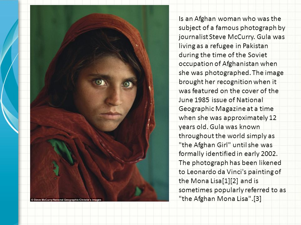 Is an Afghan woman who was the subject of a famous photograph by journalist Steve McCurry. Gula was living as a refugee in Pakistan during the time of